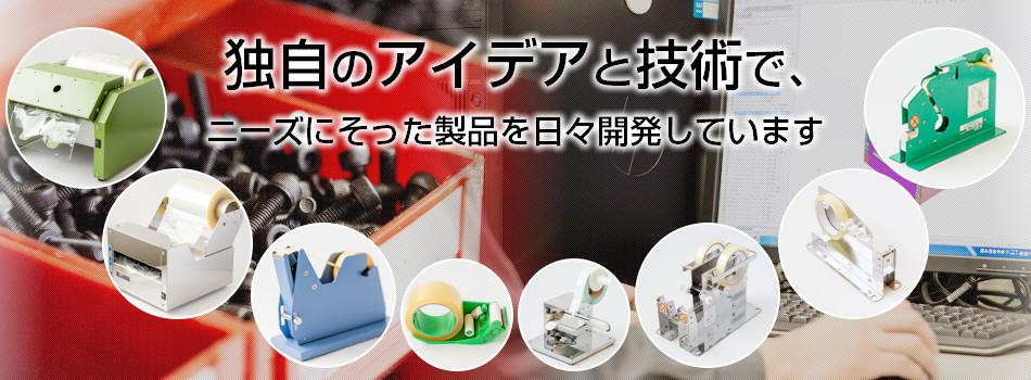 独自のアイデアと技術で、ニーズに沿った製品を日々開発しています。
