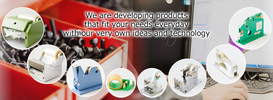 We are developing products that fit your needs everyday with our very own ideas and technology