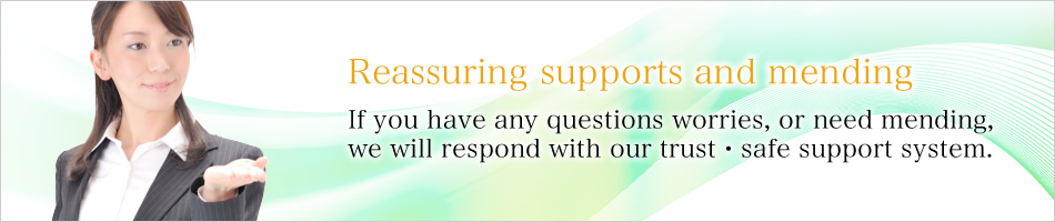Reassuring supports and mending, If you have any questions worries, or need mending, we will respond with our trust・safe support system.